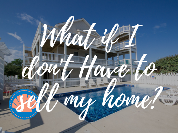What if I don't have to sell my home?